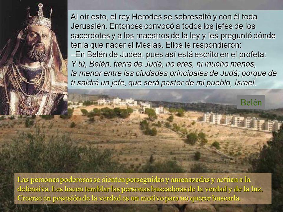 Jesús nació en Belén, un pueblo de Judea, en tiempo del rey Herodes. Por entonces unos sabios de oriente se presentaron en Jerusalén, preguntando: –¿D
