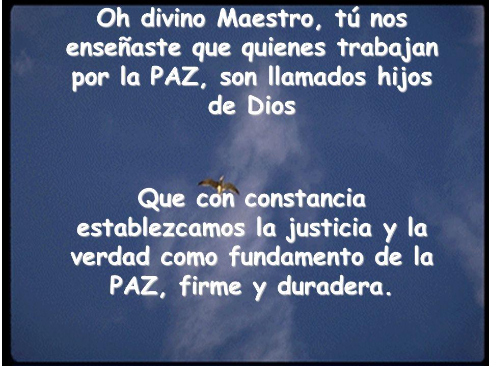Oh divino Maestro, tú nos enseñaste que quienes trabajan por la PAZ, son llamados hijos de Dios Que con constancia establezcamos la justicia y la verd