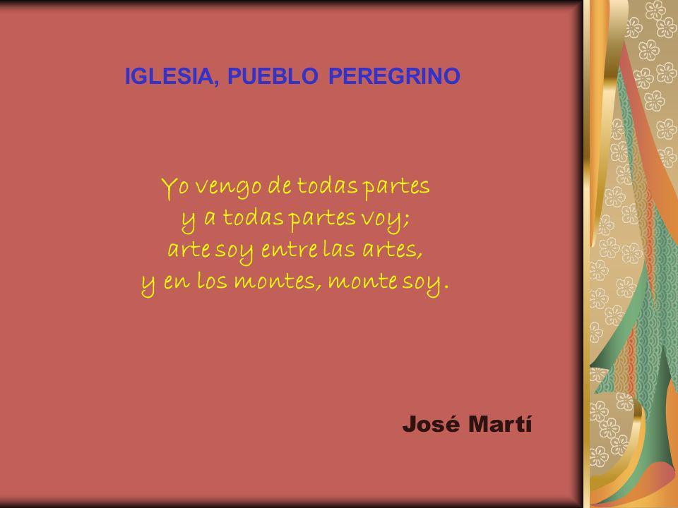 IGLESIA, PUEBLO PEREGRINO Yo vengo de todas partes y a todas partes voy; arte soy entre las artes, y en los montes, monte soy. José Martí