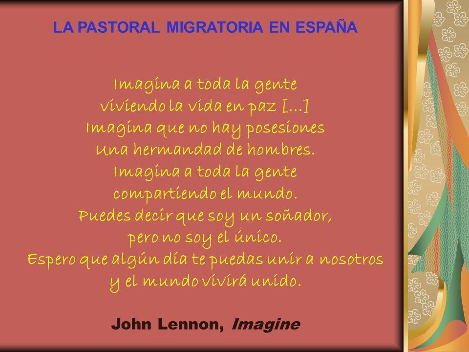 LA PASTORAL MIGRATORIA EN ESPAÑA Imagina a toda la gente viviendo la vida en paz [...] Imagina que no hay posesiones Una hermandad de hombres. Imagina