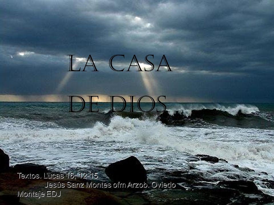LA CASA DE DIOS Textos Textos. Lucas 16, 12-15 Jesús Sanz Montes ofm Arzob. Oviedo Montaje EDJ