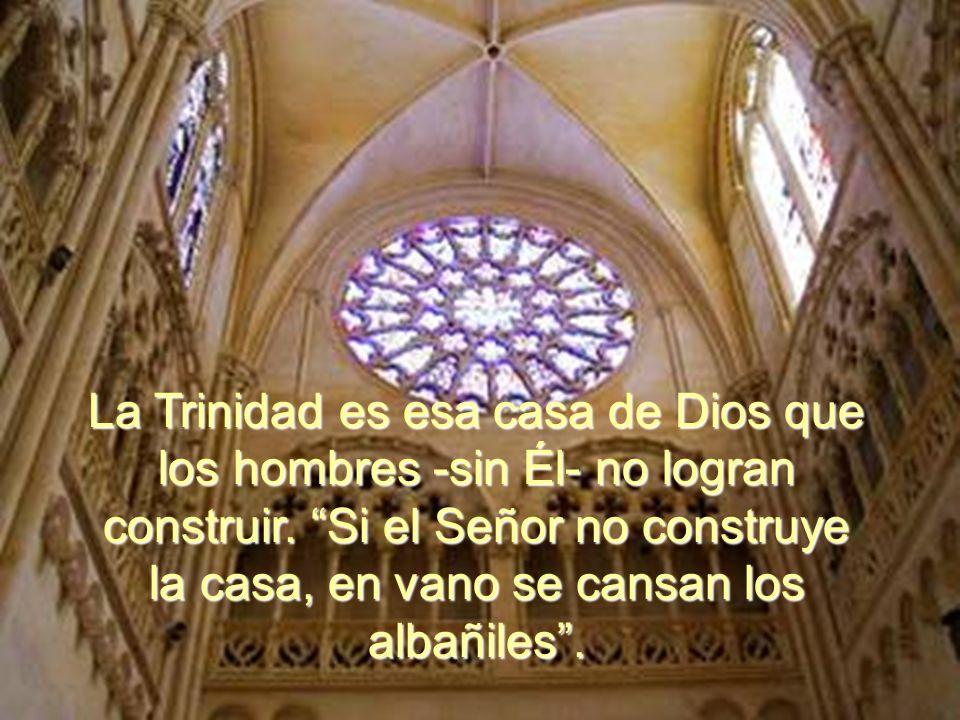 La Trinidad es esa casa de Dios que los hombres -sin Él- no logran construir.