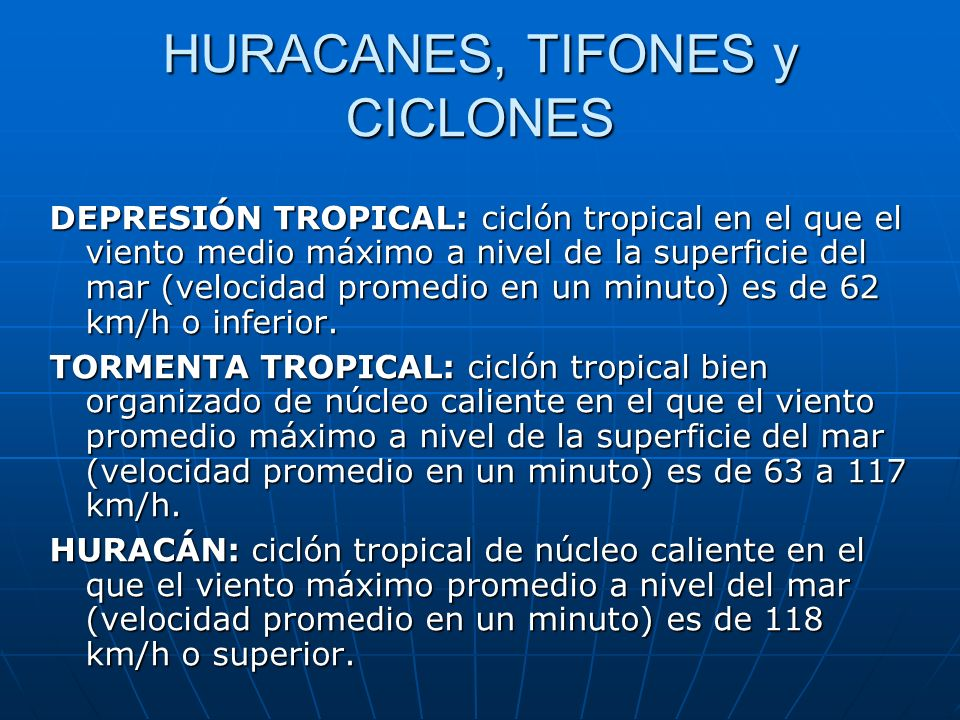 HURACANES, TIFONES y CICLONES DEPRESIÓN TROPICAL: ciclón tropical en el que el viento medio máximo a nivel de la superficie del mar (velocidad promedio en un minuto) es de 62 km/h o inferior.