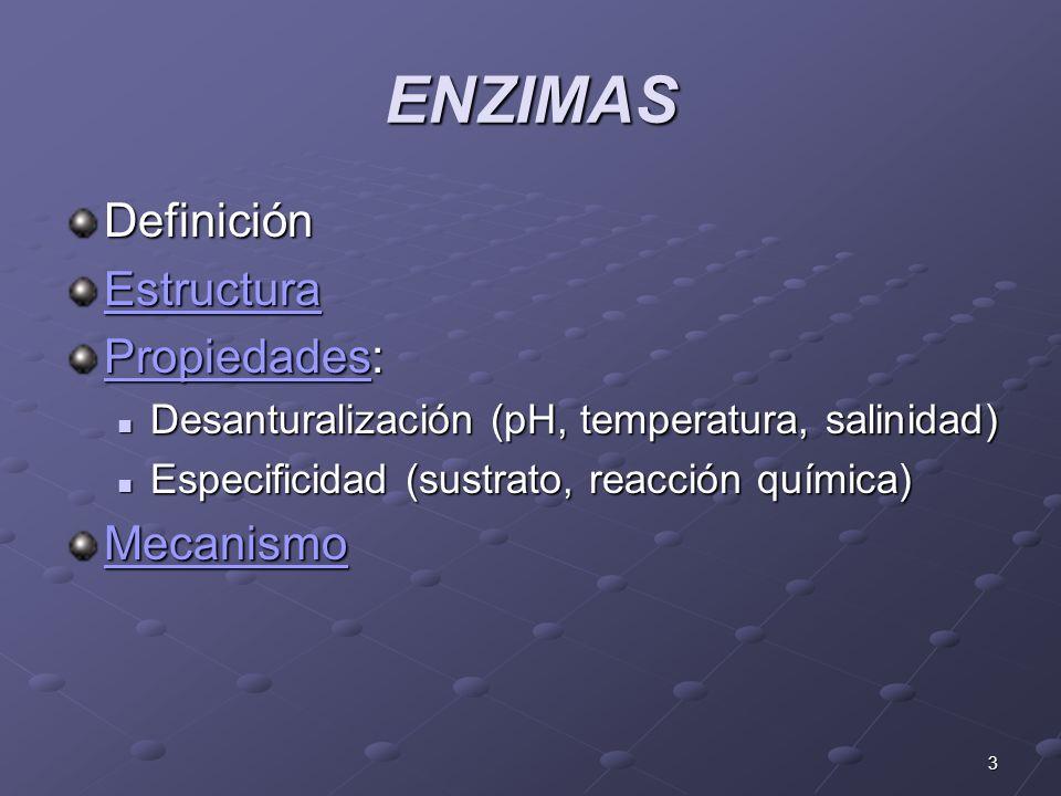 3 ENZIMAS Definición Estructura PropiedadesPropiedades: Propiedades Desanturalización (pH, temperatura, salinidad) Desanturalización (pH, temperatura,