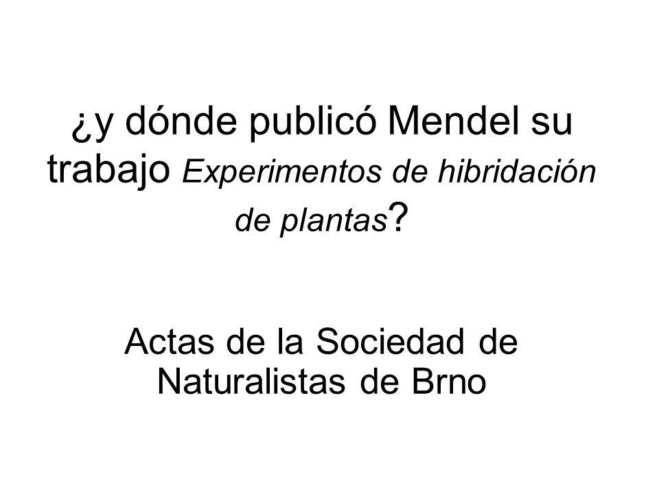 ¿y dónde publicó Mendel su trabajo Experimentos de hibridación de plantas ? Actas de la Sociedad de Naturalistas de Brno