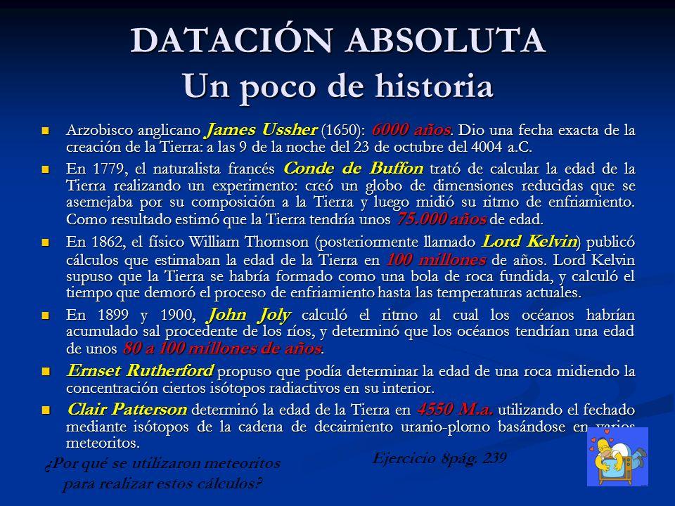 DATACIÓN ABSOLUTA Un poco de historia Arzobisco anglicano James Ussher (1650): 6000 años. Dio una fecha exacta de la creación de la Tierra: a las 9 de