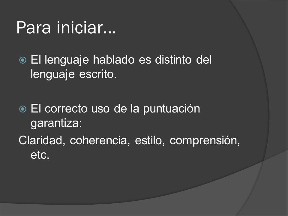 Para iniciar… El lenguaje hablado es distinto del lenguaje escrito. El correcto uso de la puntuación garantiza: Claridad, coherencia, estilo, comprens