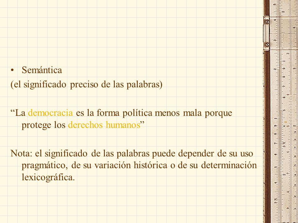 Semántica (el significado preciso de las palabras) La democracia es la forma política menos mala porque protege los derechos humanos Nota: el significado de las palabras puede depender de su uso pragmático, de su variación histórica o de su determinación lexicográfica.