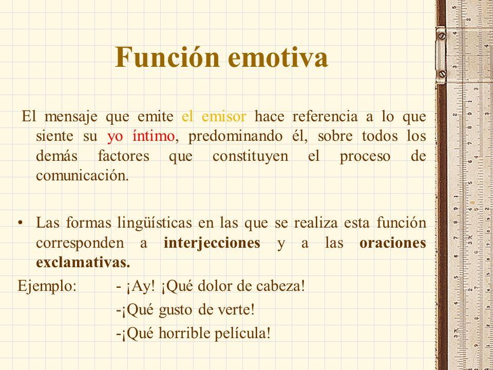 Función emotiva El mensaje que emite el emisor hace referencia a lo que siente su yo íntimo, predominando él, sobre todos los demás factores que const