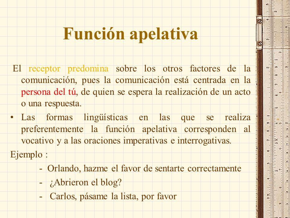 Función apelativa El receptor predomina sobre los otros factores de la comunicación, pues la comunicación está centrada en la persona del tú, de quien