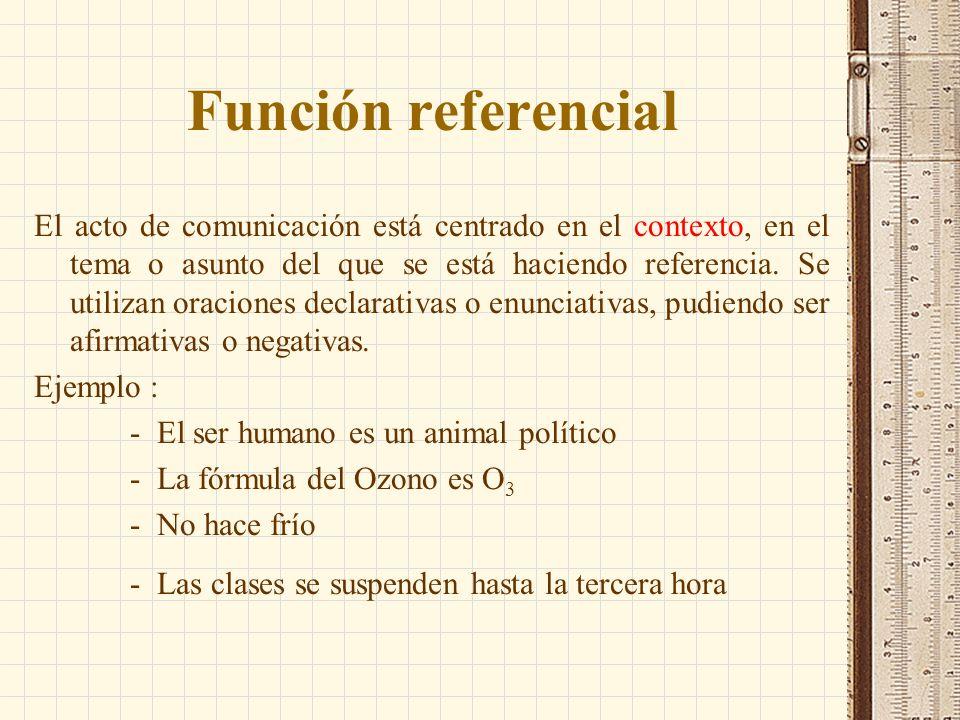 Función referencial El acto de comunicación está centrado en el contexto, en el tema o asunto del que se está haciendo referencia. Se utilizan oracion