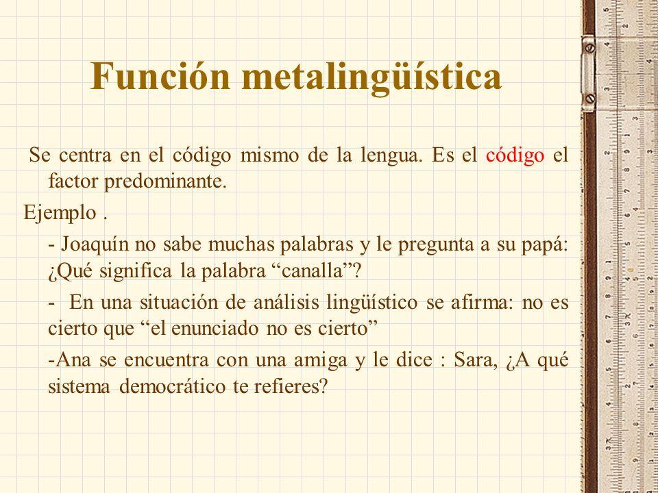 Función metalingüística Se centra en el código mismo de la lengua. Es el código el factor predominante. Ejemplo. - Joaquín no sabe muchas palabras y l