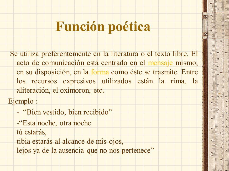 Función poética Se utiliza preferentemente en la literatura o el texto libre. El acto de comunicación está centrado en el mensaje mismo, en su disposi