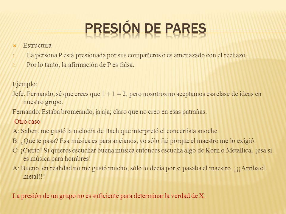 Estructura 1. La persona P está presionada por sus compañeros o es amenazado con el rechazo. 2. Por lo tanto, la afirmación de P es falsa. Ejemplo: Je