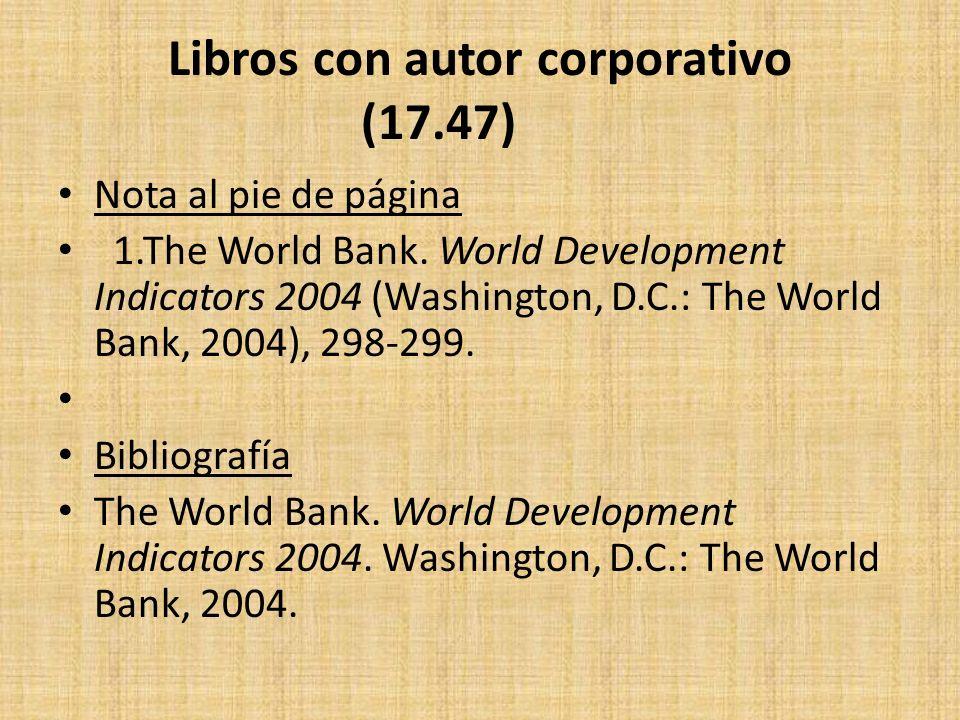 Libros con autor corporativo (17.47) Nota al pie de página 1.The World Bank. World Development Indicators 2004 (Washington, D.C.: The World Bank, 2004