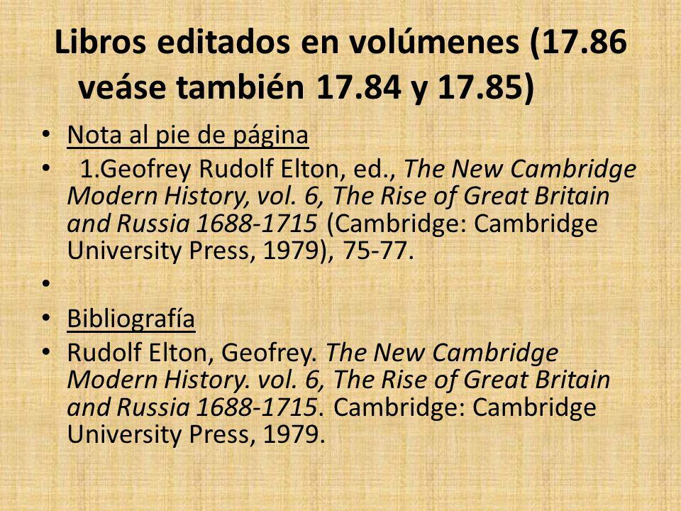 Libros editados en volúmenes (17.86 veáse también 17.84 y 17.85) Nota al pie de página 1.Geofrey Rudolf Elton, ed., The New Cambridge Modern History,