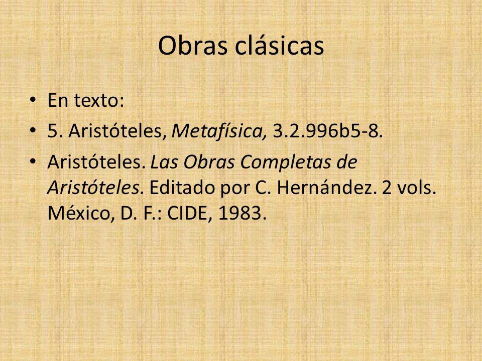 Obras clásicas En texto: 5. Aristóteles, Metafísica, 3.2.996b5-8. Aristóteles. Las Obras Completas de Aristóteles. Editado por C. Hernández. 2 vols. M