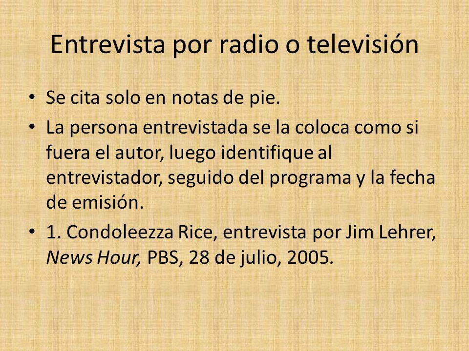 Entrevista por radio o televisión Se cita solo en notas de pie. La persona entrevistada se la coloca como si fuera el autor, luego identifique al entr