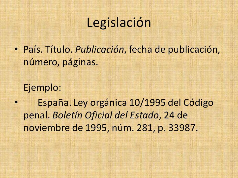 Legislación País. Título. Publicación, fecha de publicación, número, páginas. Ejemplo: España. Ley orgánica 10/1995 del Código penal. Boletín Oficial
