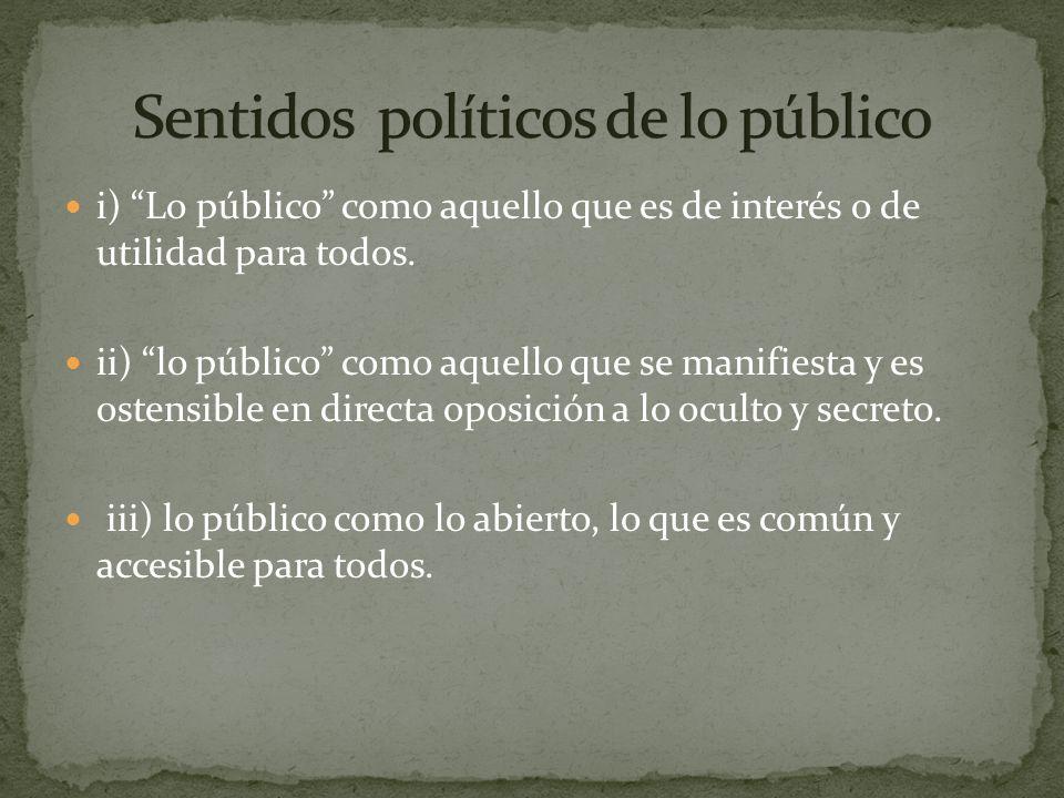 i) Lo público como aquello que es de interés o de utilidad para todos. ii) lo público como aquello que se manifiesta y es ostensible en directa oposic