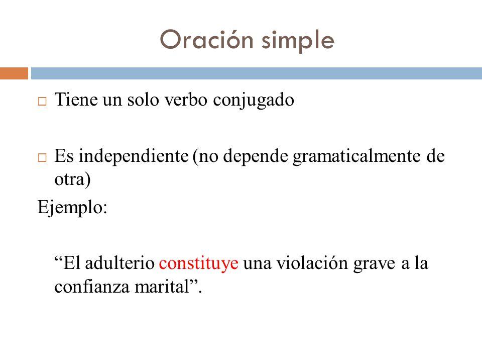 Oración simple Tiene un solo verbo conjugado Es independiente (no depende gramaticalmente de otra) Ejemplo: El adulterio constituye una violación grav