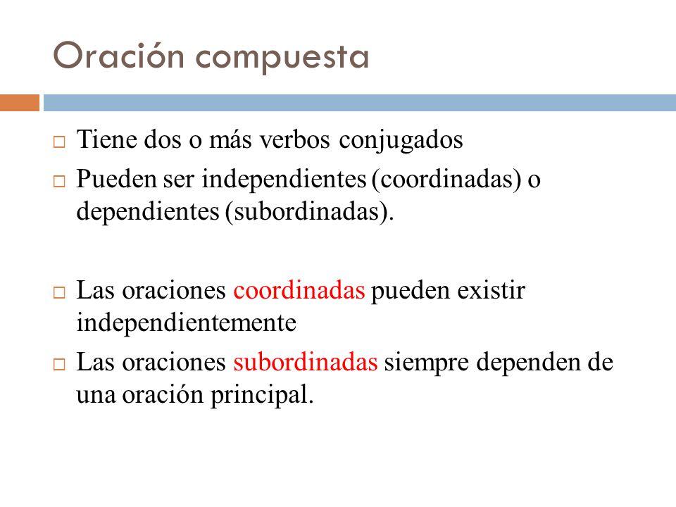 Oración compuesta Tiene dos o más verbos conjugados Pueden ser independientes (coordinadas) o dependientes (subordinadas). Las oraciones coordinadas p