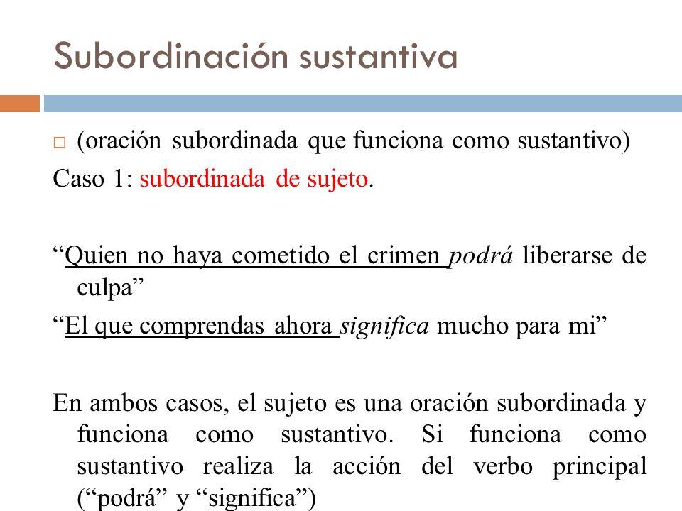 Subordinada sustantiva Caso 2: subordinadas de complemento directo (Complemento directo: ¿qué hace el sujeto?) Juan confesó su culpa….Juan confesó que asesinó a la anciana.