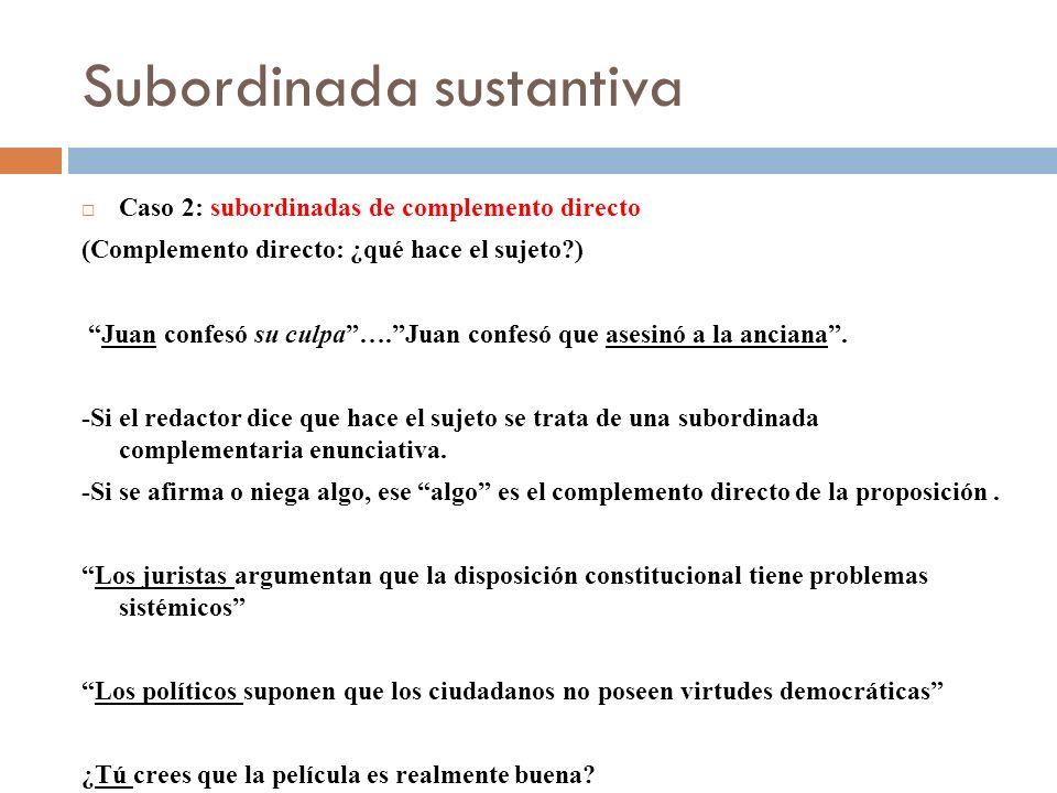 Subordinada sustantiva Caso 2: subordinadas de complemento directo (Complemento directo: ¿qué hace el sujeto?) Juan confesó su culpa….Juan confesó que