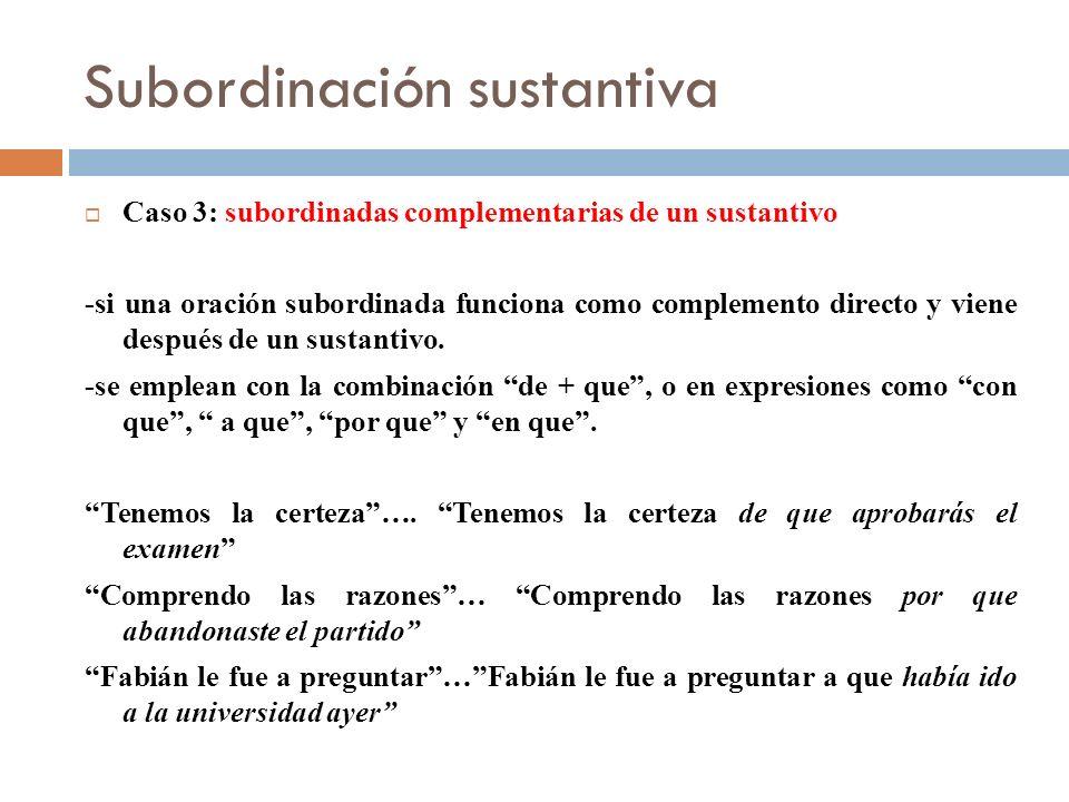 Subordinación sustantiva Caso 3: subordinadas complementarias de un sustantivo -si una oración subordinada funciona como complemento directo y viene d