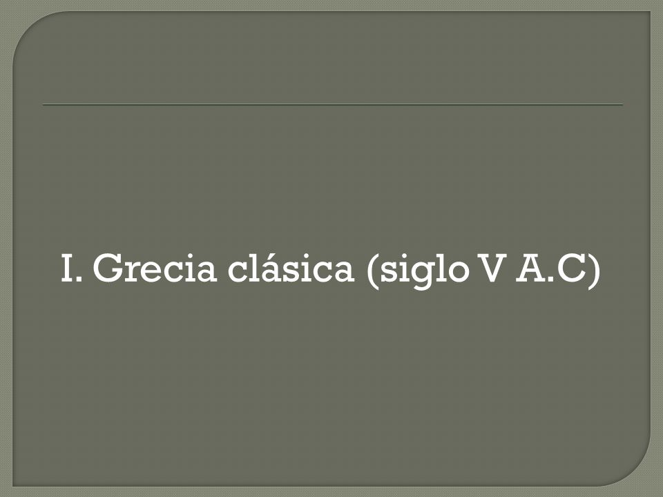 I. Grecia clásica (siglo V A.C)