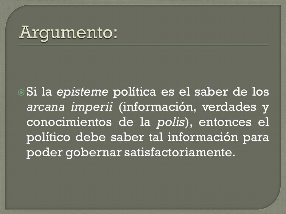Si la episteme política es el saber de los arcana imperii (información, verdades y conocimientos de la polis), entonces el político debe saber tal inf