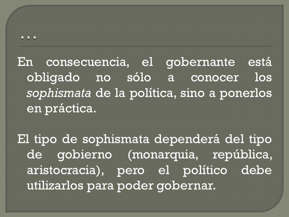 En consecuencia, el gobernante está obligado no sólo a conocer los sophismata de la política, sino a ponerlos en práctica. El tipo de sophismata depen