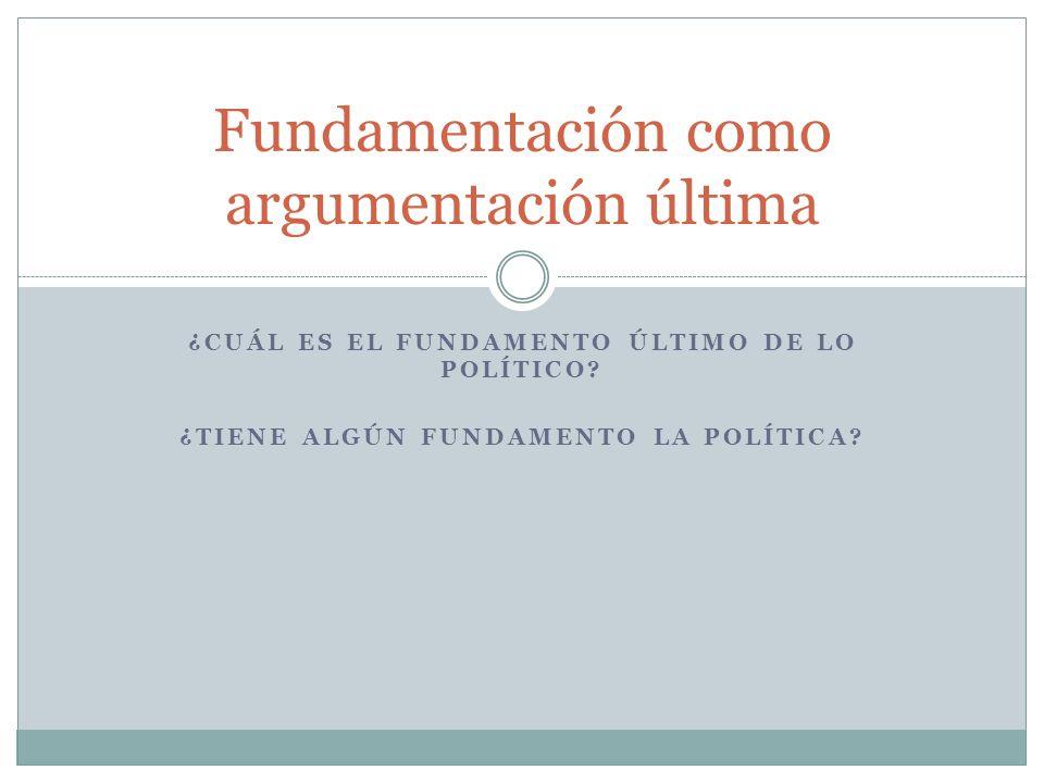 ¿CUÁL ES EL FUNDAMENTO ÚLTIMO DE LO POLÍTICO? ¿TIENE ALGÚN FUNDAMENTO LA POLÍTICA? Fundamentación como argumentación última
