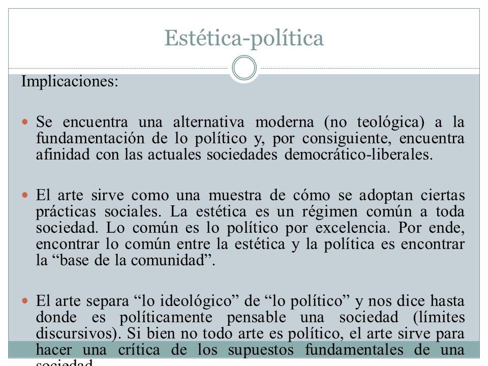 Estética-política Implicaciones: Se encuentra una alternativa moderna (no teológica) a la fundamentación de lo político y, por consiguiente, encuentra