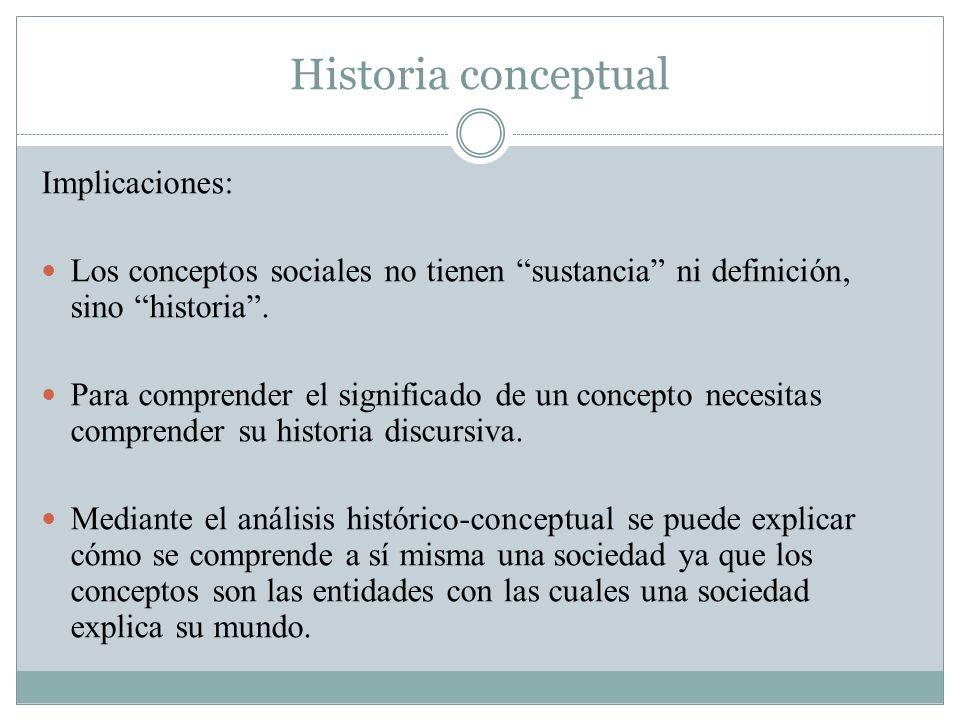 Historia conceptual Implicaciones: Los conceptos sociales no tienen sustancia ni definición, sino historia. Para comprender el significado de un conce