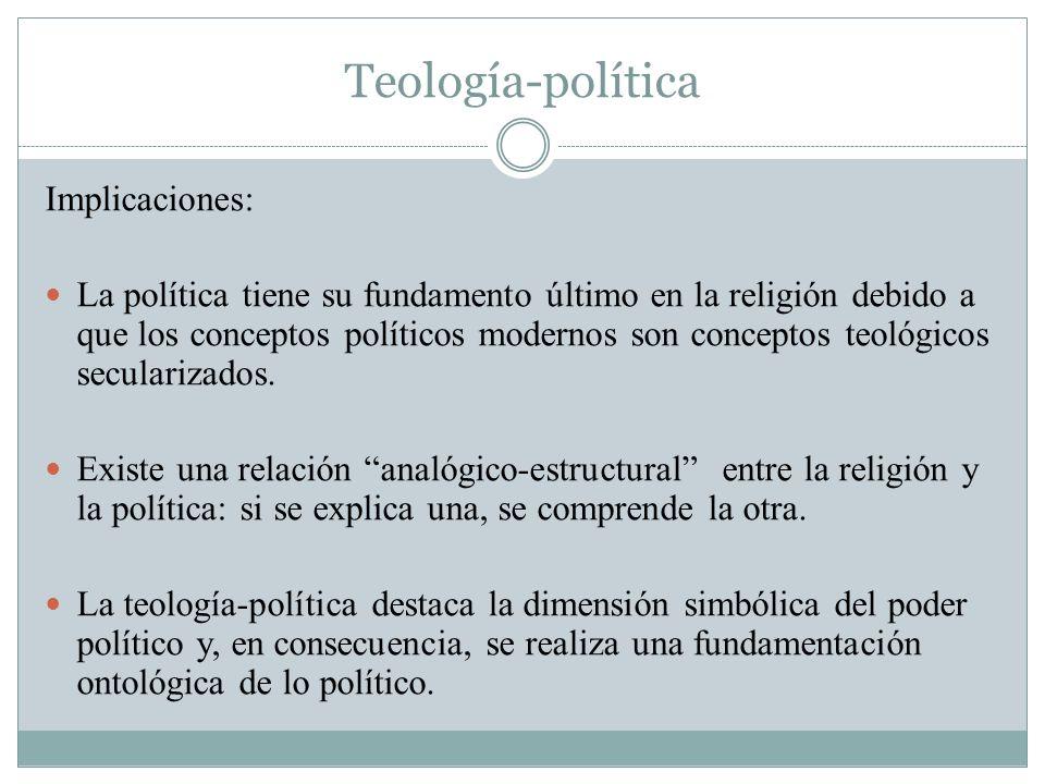 Teología-política Implicaciones: La política tiene su fundamento último en la religión debido a que los conceptos políticos modernos son conceptos teo