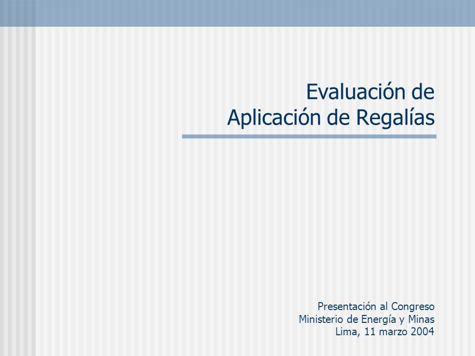 Evaluación de Aplicación de Regalías Presentación al Congreso Ministerio de Energía y Minas Lima, 11 marzo 2004