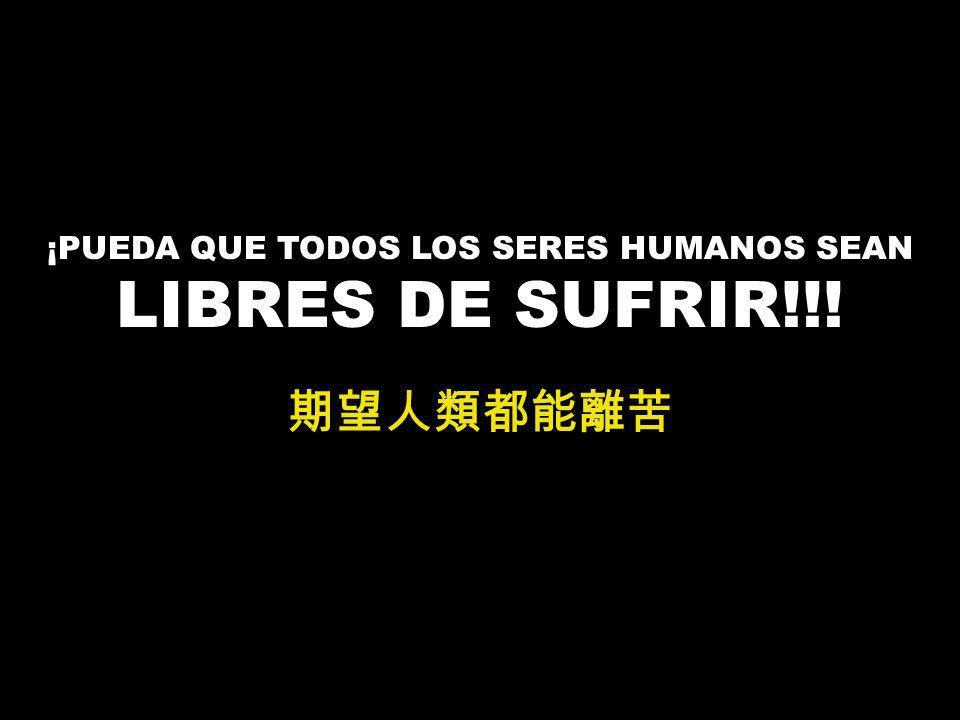 ¡PUEDA QUE TODOS LOS SERES HUMANOS SEAN LIBRES DE SUFRIR!!!