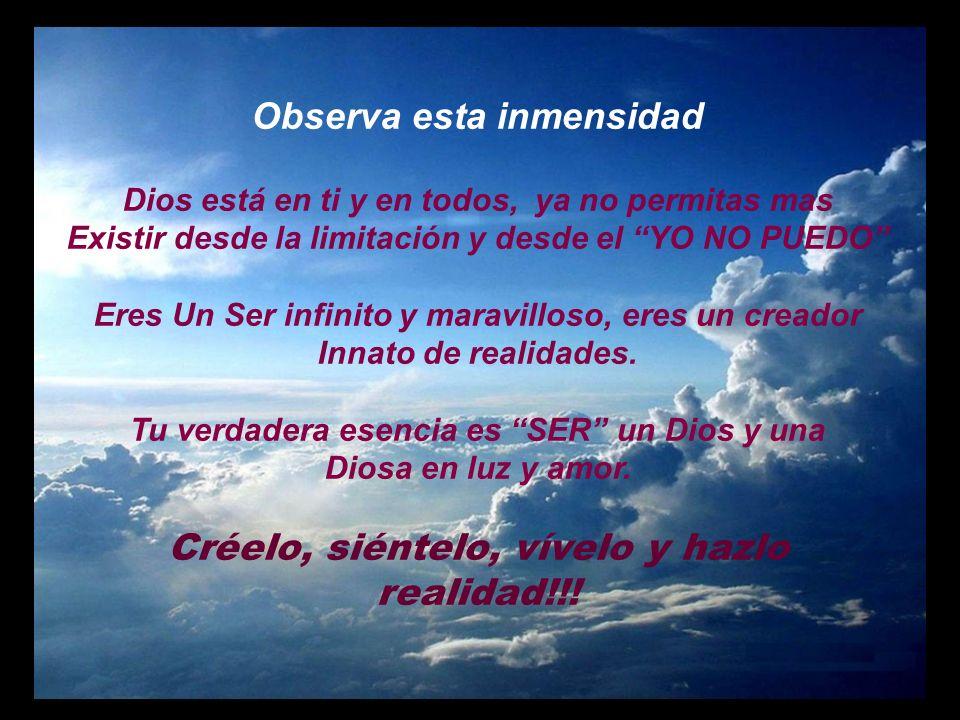 Observa esta inmensidad Dios está en ti y en todos, ya no permitas mas Existir desde la limitación y desde el YO NO PUEDO Eres Un Ser infinito y maravilloso, eres un creador Innato de realidades.