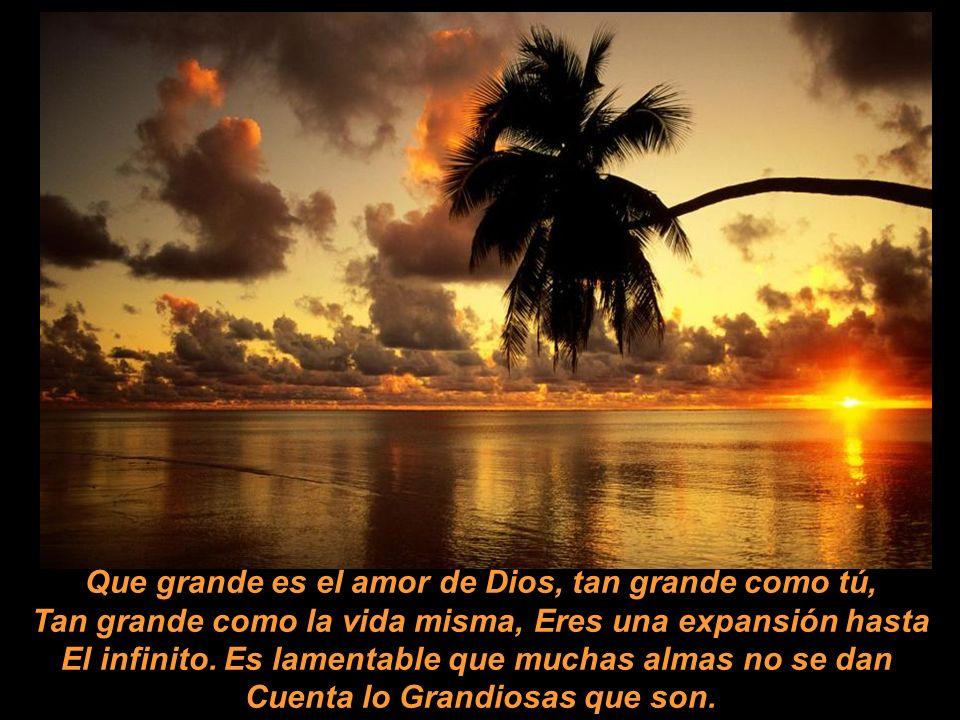 Que grande es el amor de Dios, tan grande como tú, Tan grande como la vida misma, Eres una expansión hasta El infinito.
