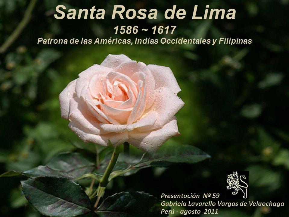 Presentación Nº 59 Gabriela Lavarello Vargas de Velaochaga Perú - agosto 2011 Santa Rosa de Lima 1586 ~ 1617 Patrona de las Américas, Indias Occidentales y Filipinas
