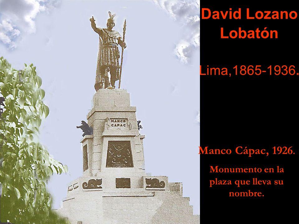 David Lozano Lobatón Lima,1865-1936. Manco Cápac, 1926. Monumento en la plaza que lleva su nombre.