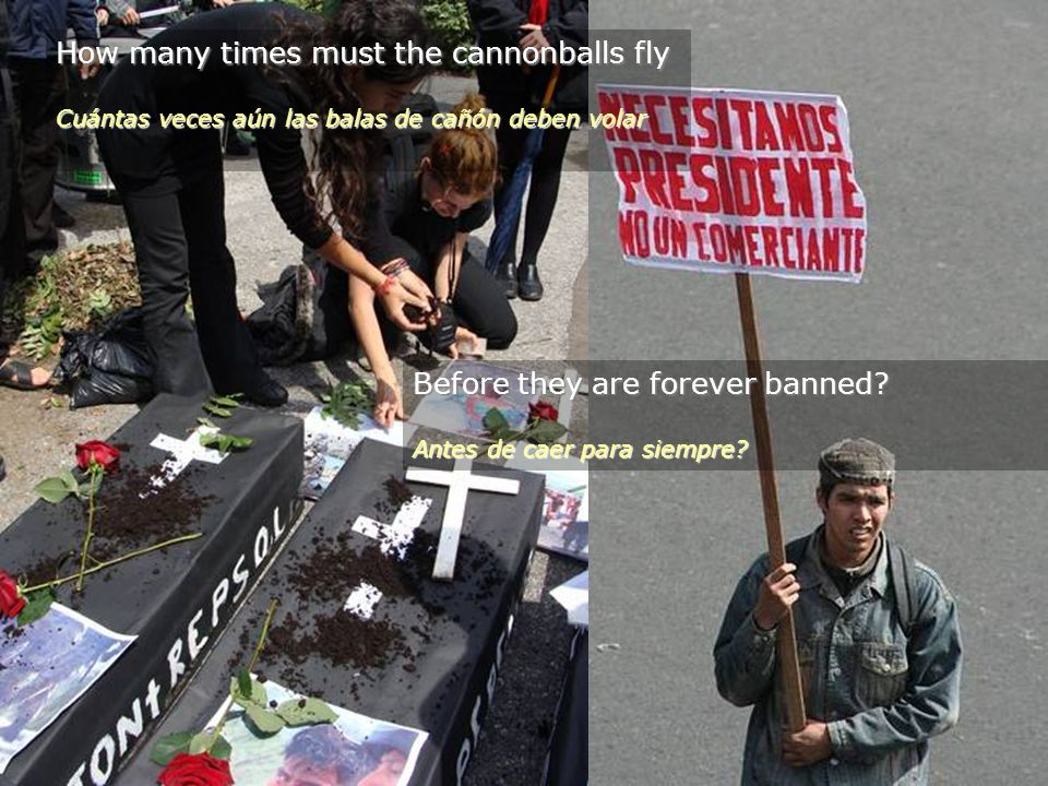 How many times must the cannonballs fly Cuántas veces aún las balas de cañón deben volar Before they are forever banned.