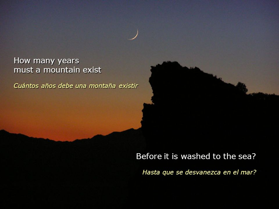 How many years must a mountain exist Cuántos años debe una montaña existir Before it is washed to the sea.