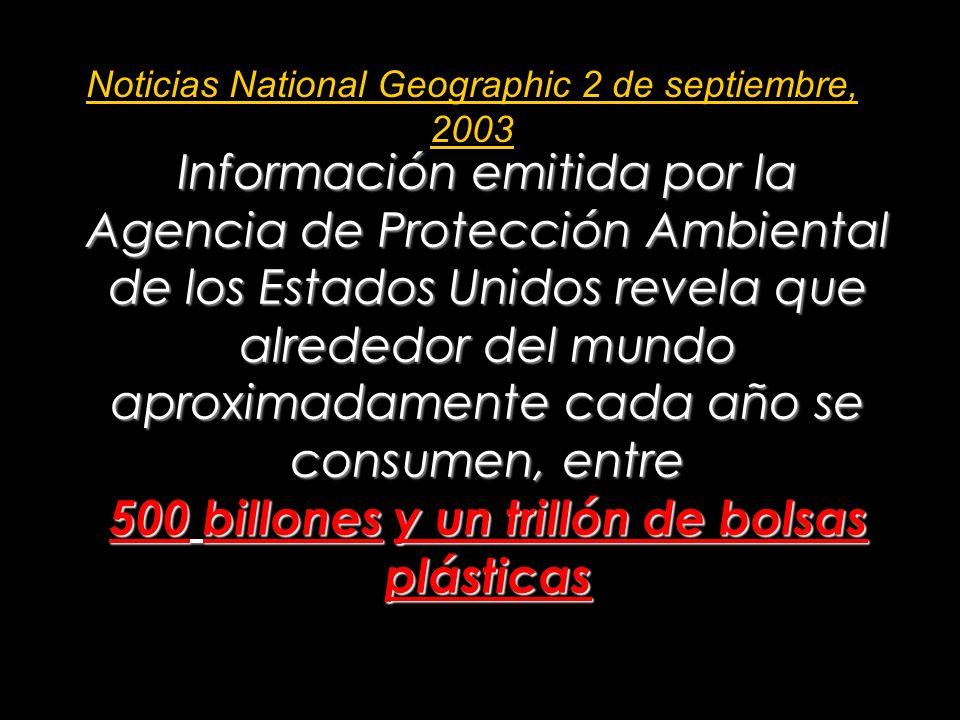 Información emitida por la Agencia de Protección Ambiental de los Estados Unidos revela que alrededor del mundo aproximadamente cada año se consumen, entre 500 billones y un trillón de bolsas plásticas Noticias National Geographic 2 de septiembre, 2003