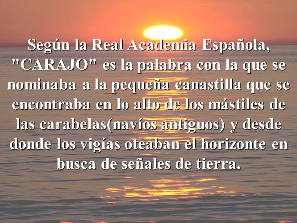 Según la Real Academia Española, CARAJO es la palabra con la que se nominaba a la pequeña canastilla que se encontraba en lo alto de los mástiles de las carabelas(navíos antiguos) y desde donde los vigías oteaban el horizonte en busca de señales de tierra.