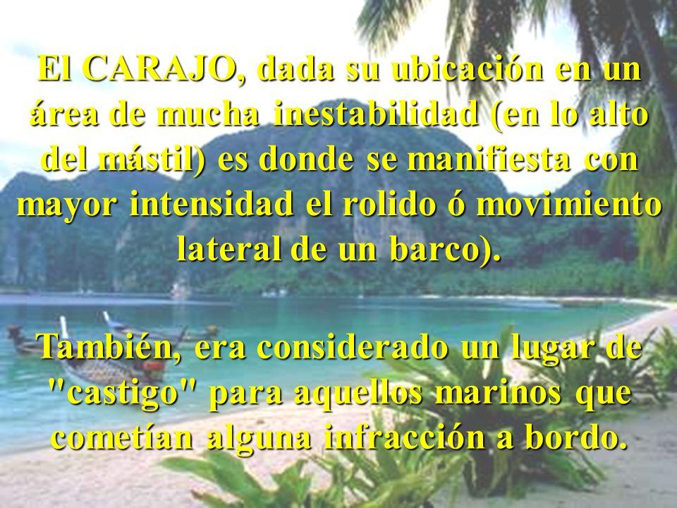 El CARAJO, dada su ubicación en un área de mucha inestabilidad (en lo alto del mástil) es donde se manifiesta con mayor intensidad el rolido ó movimiento lateral de un barco).