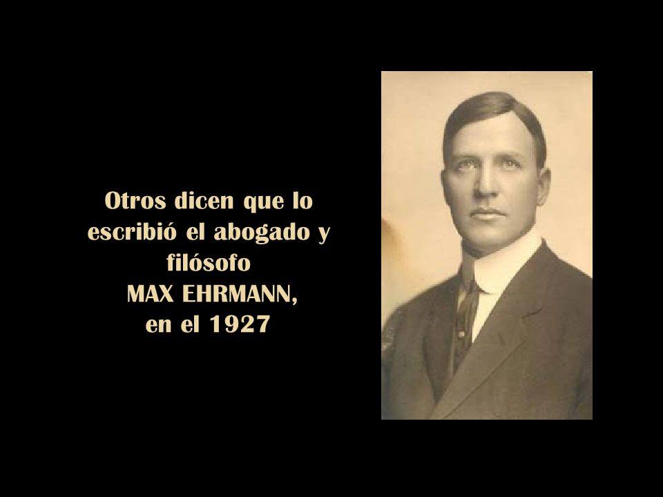 Otros dicen que lo escribió el abogado y filósofo MAX EHRMANN, en el 1927
