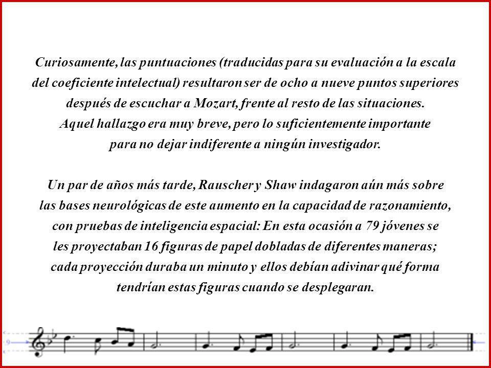 Curiosamente, las puntuaciones (traducidas para su evaluación a la escala del coeficiente intelectual) resultaron ser de ocho a nueve puntos superiores después de escuchar a Mozart, frente al resto de las situaciones.