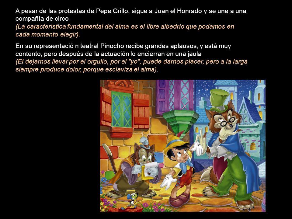 A pesar de las protestas de Pepe Grillo, sigue a Juan el Honrado y se une a una compañía de circo (La característica fundamental del alma es el libre albedrío que podamos en cada momento elegir).